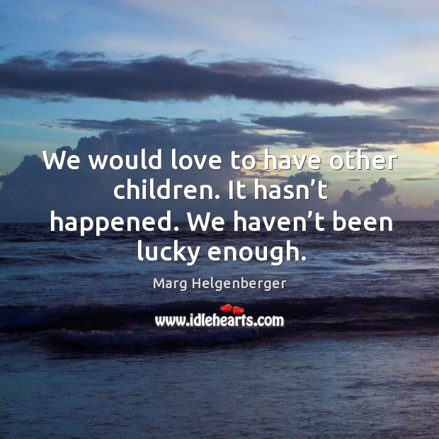 We would love to have other children. It hasn't happened. We haven't been lucky enough. Image