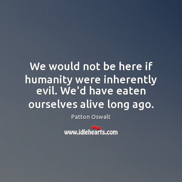 We would not be here if humanity were inherently evil. We'd have Patton Oswalt Picture Quote