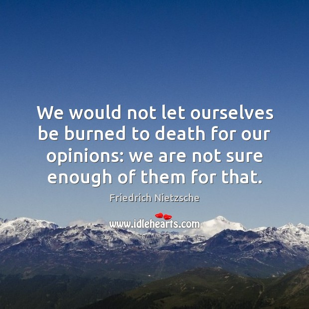 We would not let ourselves be burned to death for our opinions: Image