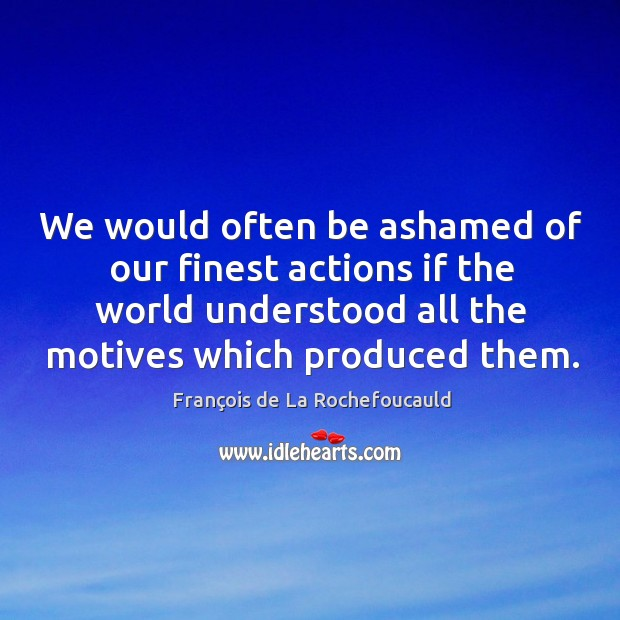 Image, We would often be ashamed of our finest actions if the world understood all the motives which produced them.