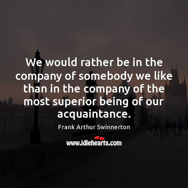 We would rather be in the company of somebody we like than Image