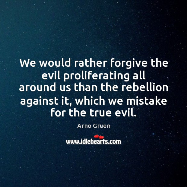 Image, We would rather forgive the evil proliferating all around us than the