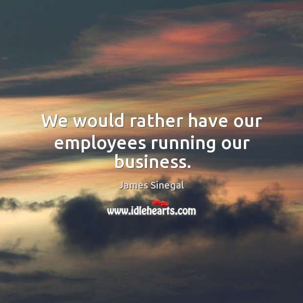 We would rather have our employees running our business. Image