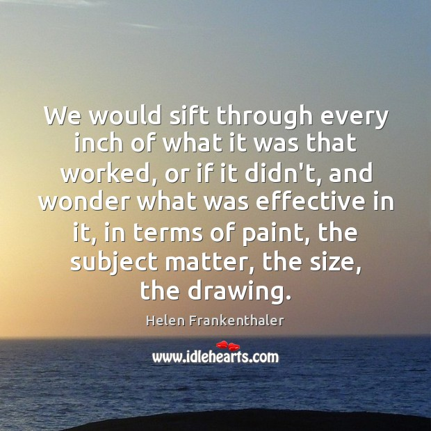 We would sift through every inch of what it was that worked, Helen Frankenthaler Picture Quote