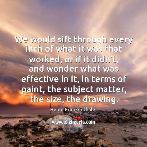 We would sift through every inch of what it was that worked, or if it didn't, and wonder what was effective in it Helen Frankenthaler Picture Quote