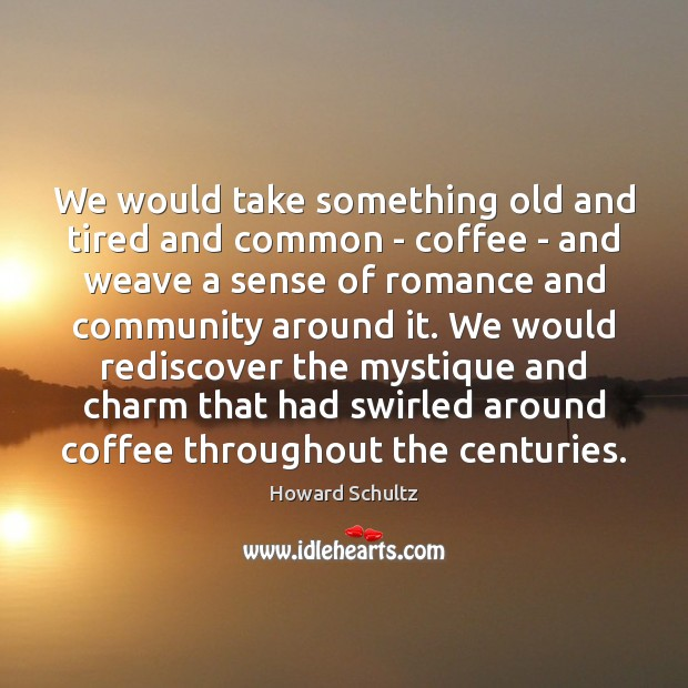 We would take something old and tired and common – coffee – Howard Schultz Picture Quote