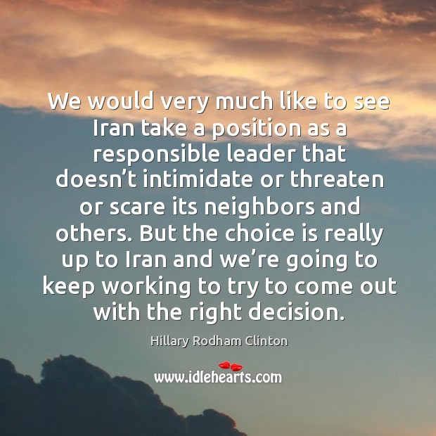 We would very much like to see iran take a position as a responsible leader Hillary Rodham Clinton Picture Quote