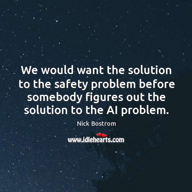 We would want the solution to the safety problem before somebody figures Image