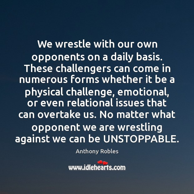 We wrestle with our own opponents on a daily basis. These challengers Unstoppable Quotes Image