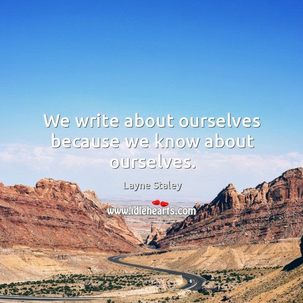 We write about ourselves because we know about ourselves. Layne Staley Picture Quote