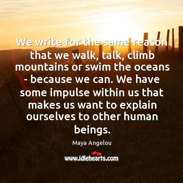 We write for the same reason that we walk, talk, climb mountains Image
