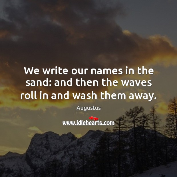Image, We write our names in the sand: and then the waves roll in and wash them away.
