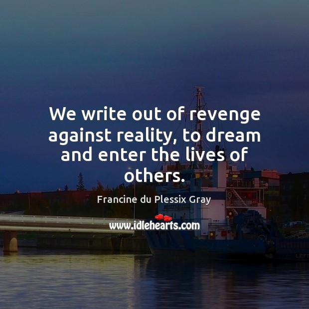 We write out of revenge against reality, to dream and enter the lives of others. Dream Quotes Image