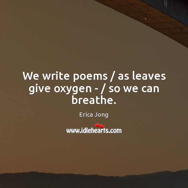 We write poems / as leaves give oxygen – / so we can breathe. Erica Jong Picture Quote