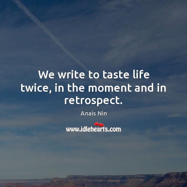 We write to taste life twice, in the moment and in retrospect. Image