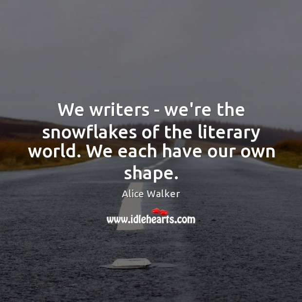 Image, We writers – we're the snowflakes of the literary world. We each have our own shape.