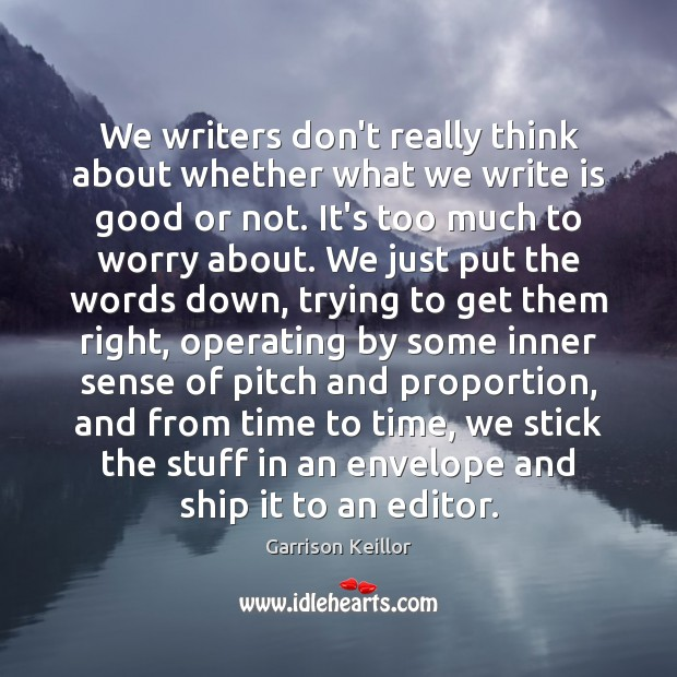 Garrison Keillor Picture Quote image saying: We writers don't really think about whether what we write is good