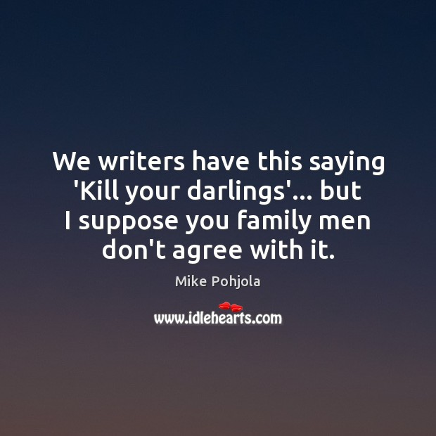 We writers have this saying 'Kill your darlings'… but I suppose you Image