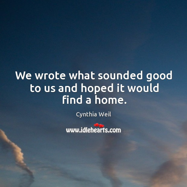 We wrote what sounded good to us and hoped it would find a home. Cynthia Weil Picture Quote