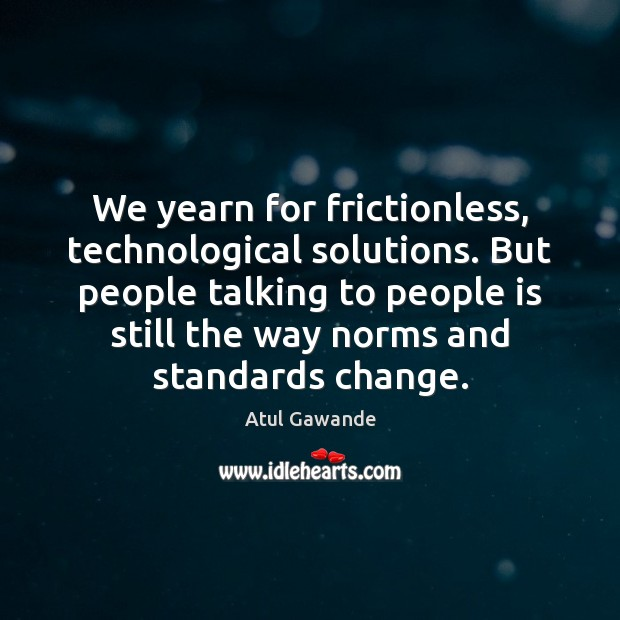We yearn for frictionless, technological solutions. But people talking to people is Atul Gawande Picture Quote