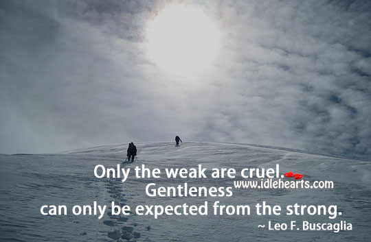 Gentleness Can Only Be Expected From The Strong.