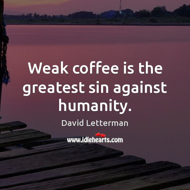 Weak coffee is the greatest sin against humanity. Coffee Quotes Image