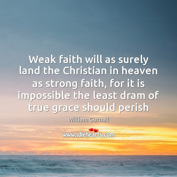 Weak faith will as surely land the Christian in heaven as strong William Gurnall Picture Quote