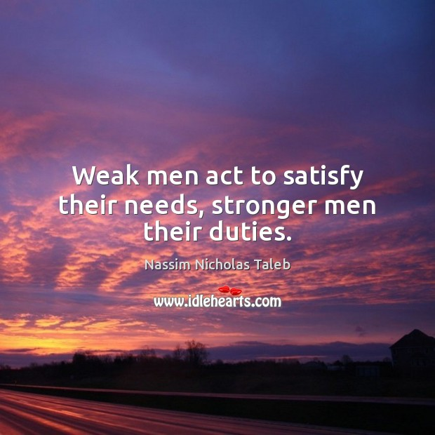 Weak men act to satisfy their needs, stronger men their duties. Image