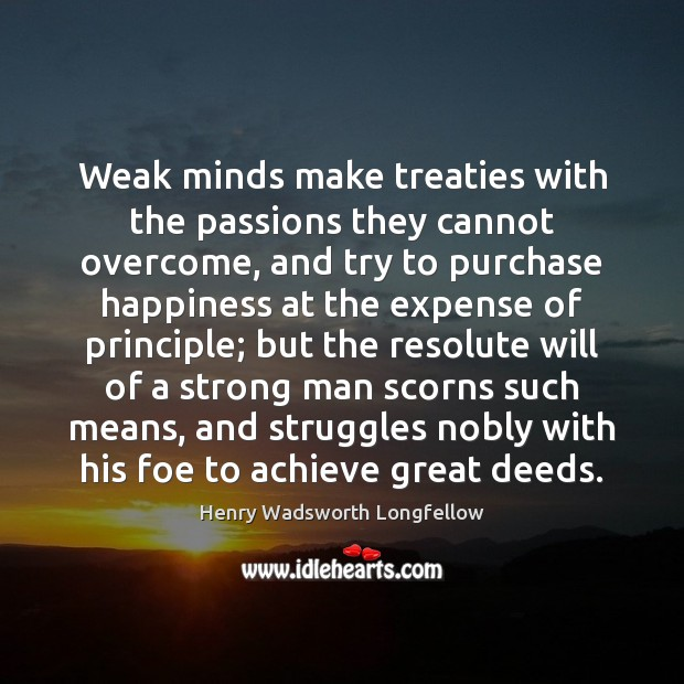 Weak minds make treaties with the passions they cannot overcome, and try Image