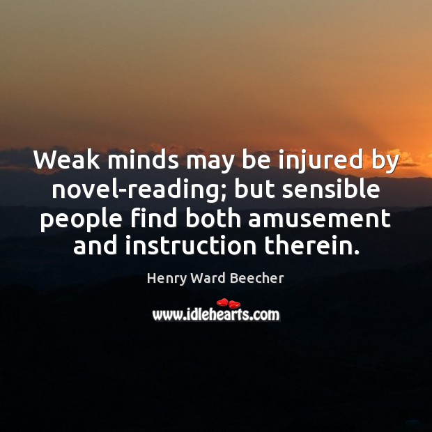 Weak minds may be injured by novel-reading; but sensible people find both Henry Ward Beecher Picture Quote
