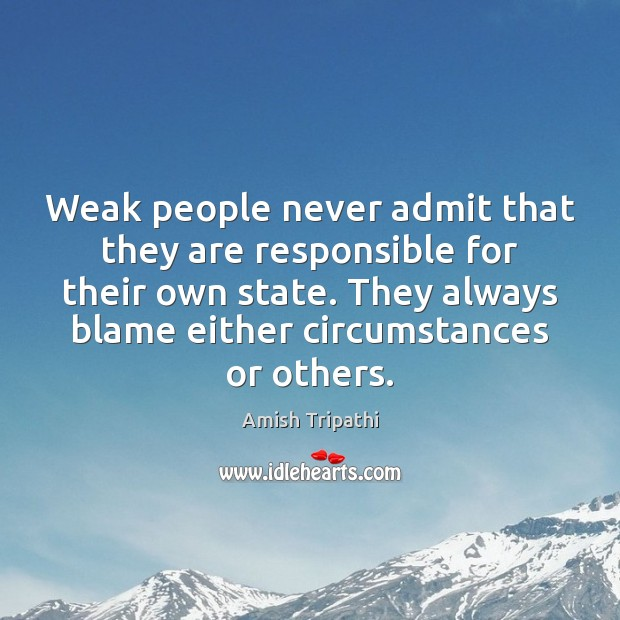 Weak people never admit that they are responsible for their own state. Image
