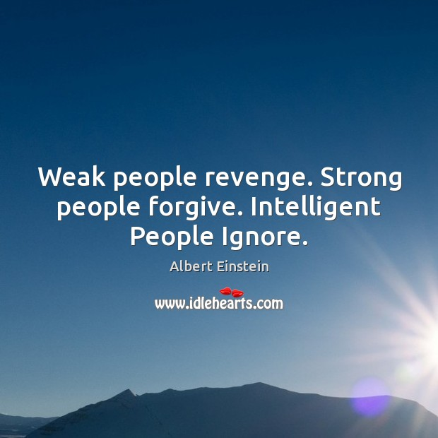 Weak people revenge. Strong people forgive. Intelligent People Ignore. Albert Einstein Picture Quote