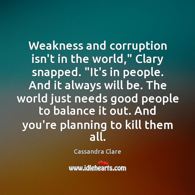 """Weakness and corruption isn't in the world,"""" Clary snapped. """"It's in people. Image"""