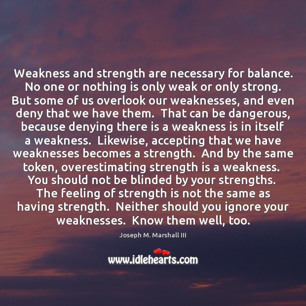 Weakness and strength are necessary for balance.  No one or nothing is Strength Quotes Image