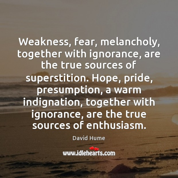 Weakness, fear, melancholy, together with ignorance, are the true sources of superstition. David Hume Picture Quote