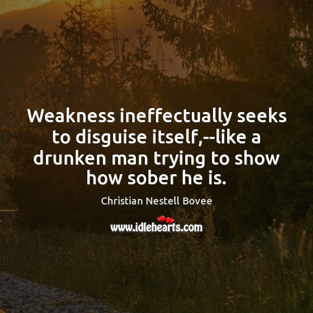 Weakness ineffectually seeks to disguise itself,–like a drunken man trying to Christian Nestell Bovee Picture Quote