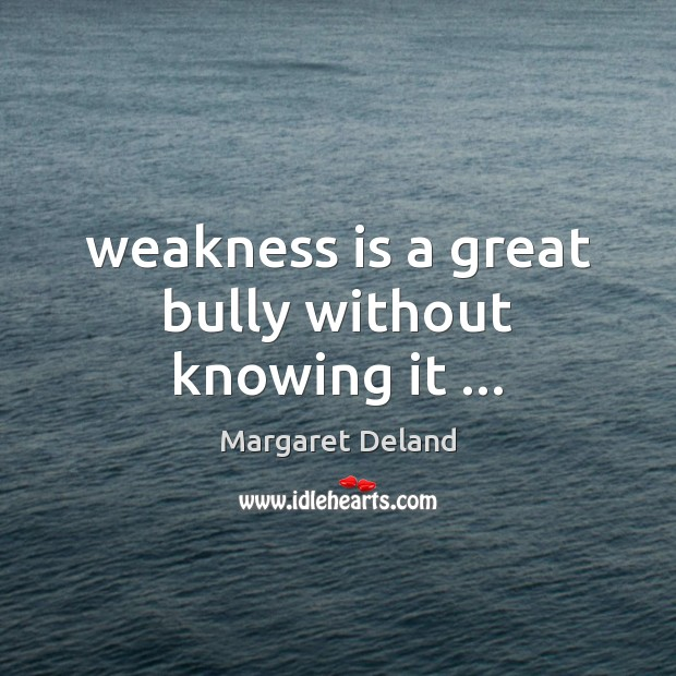 Weakness is a great bully without knowing it … Image