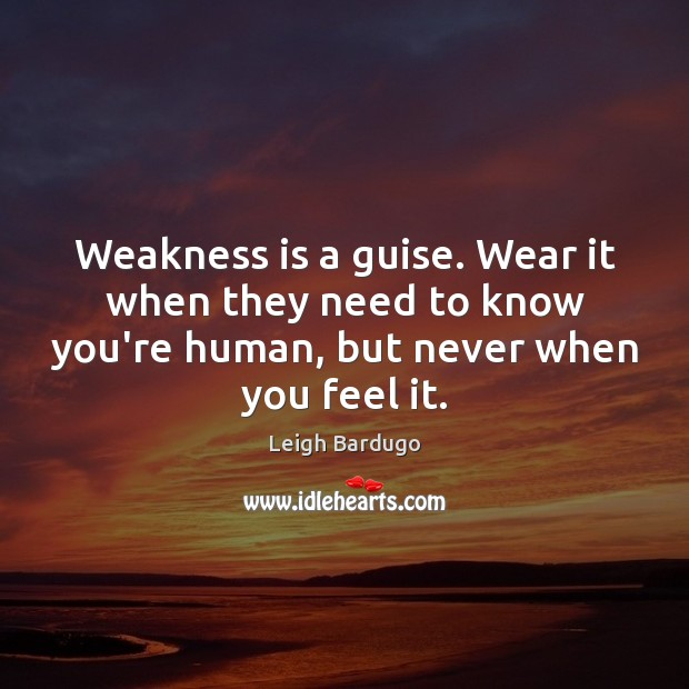 Image, Weakness is a guise. Wear it when they need to know you're