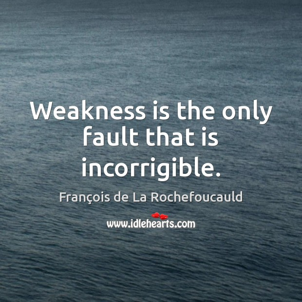 Image, Weakness is the only fault that is incorrigible.