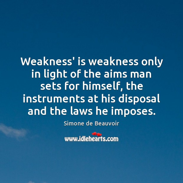 Weakness' is weakness only in light of the aims man sets for Simone de Beauvoir Picture Quote