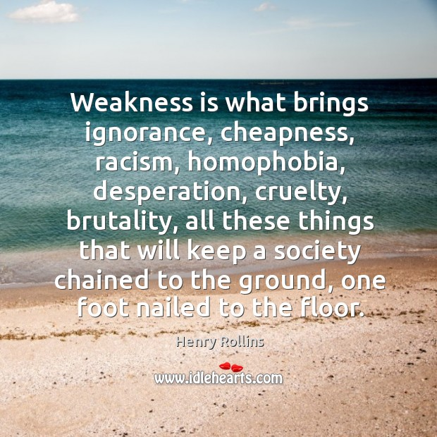 Weakness is what brings ignorance, cheapness, racism, homophobia, desperation, cruelty, brutality, all Image