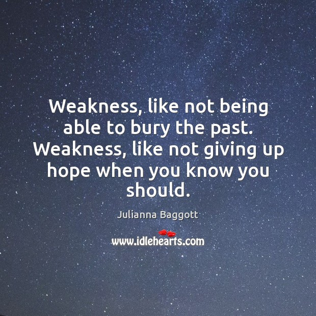 Weakness, like not being able to bury the past. Weakness, like not Image