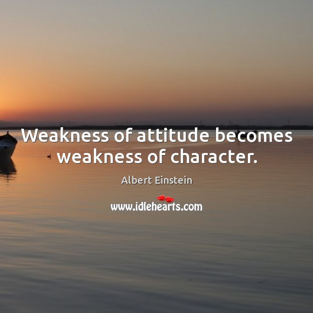 Image, Weakness of attitude becomes weakness of character.