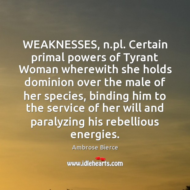 Image, WEAKNESSES, n.pl. Certain primal powers of Tyrant Woman wherewith she holds