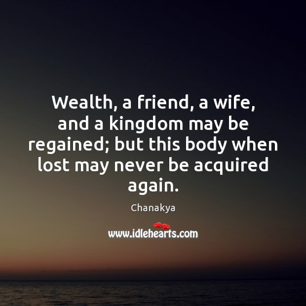 Image, Wealth, a friend, a wife, and a kingdom may be regained; but