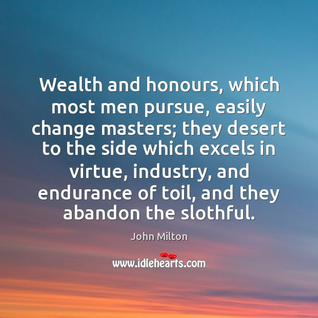 Wealth and honours, which most men pursue, easily change masters; they desert Image