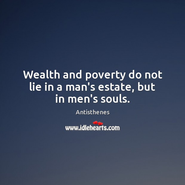 Image, Wealth and poverty do not lie in a man's estate, but in men's souls.