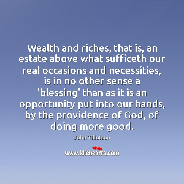 Wealth and riches, that is, an estate above what sufficeth our real John Tillotson Picture Quote