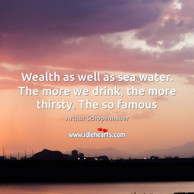 Wealth as well as sea water. The more we drink, the more thirsty. The so famous Image