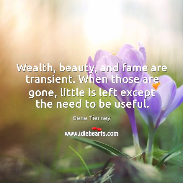 Wealth, beauty, and fame are transient. When those are gone, little is left except the need to be useful. Image